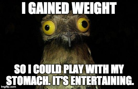 I gained weight so I could play with my stomach.