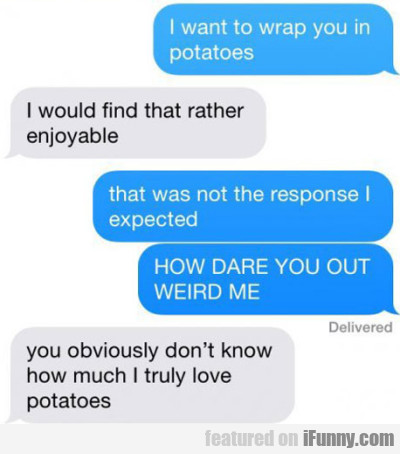I Want To Wrap You In Potatoes. I Would Find That.