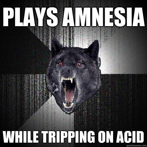 Plays Amnesia While tripping on acid
