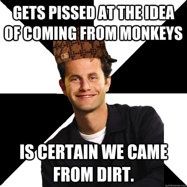 Gets pissed at the idea of coming from monkeys Is certain we came from dirt.