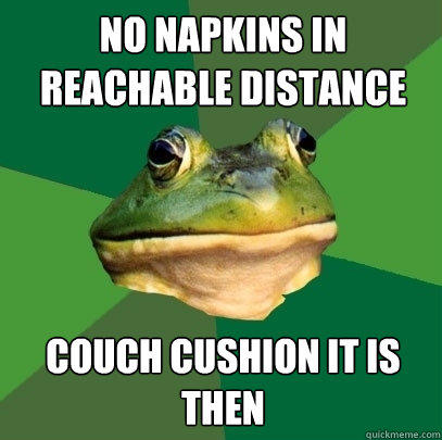 No napkins in reachable distance couch cushion it is then