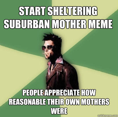 Start Sheltering suburban mother meme people appreciate how reasonable their own mothers were