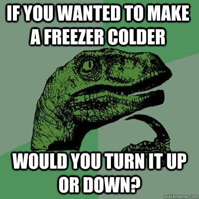 If you wanted to make a freezer colder Would you turn it up or down?