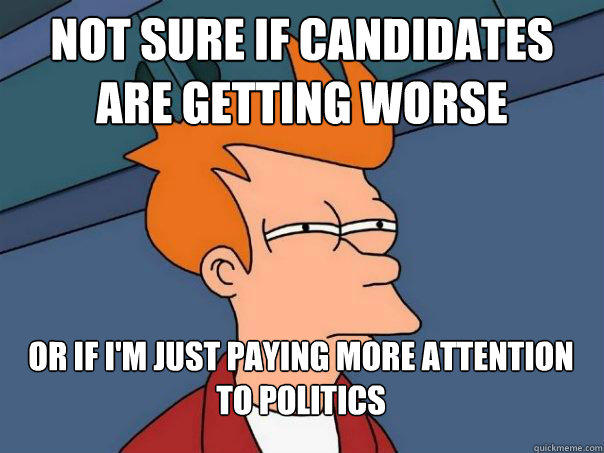 Not sure if Candidates are getting worse Or if i'm just paying more attention to politics