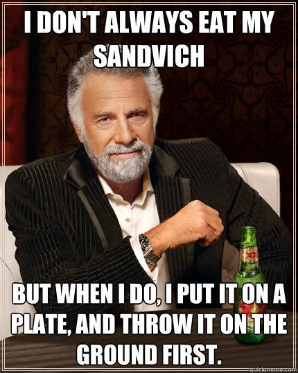 i don't always eat my sandvich but when I do, I put it on a plate, and throw it on the ground first.