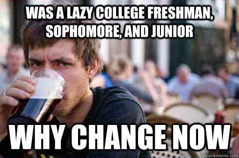was a lazy college freshman, sophomore, and Junior why change now
