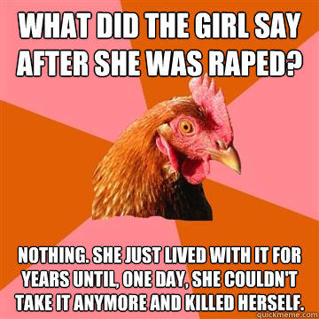 What did the girl say after she was raped? Nothing. She just lived with it for years until, one day, she couldn't take it anymore and killed herself.