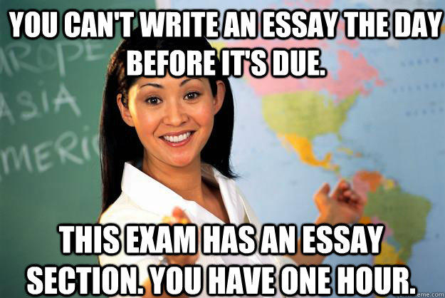 You can't write an essay the day before it's due. This exam has an essay section. You have one hour.