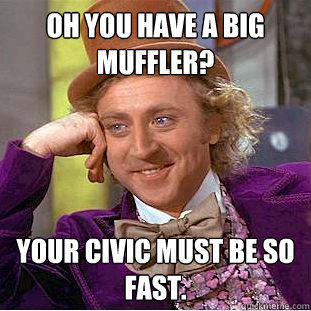 Oh you have a big muffler? Your civic must be so fast.