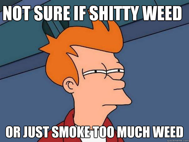 not sure if shitty weed or just smoke too much weed