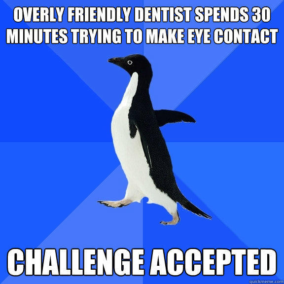 Overly friendly dentist spends 30 minutes trying to make eye contact Challenge accepted