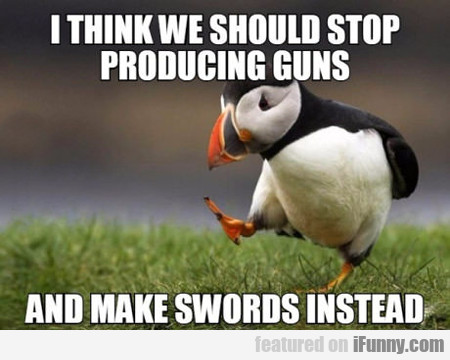 I Think We Should Stop Producing Guns...
