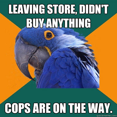 Leaving store, didn't buy anything cops are on the way.