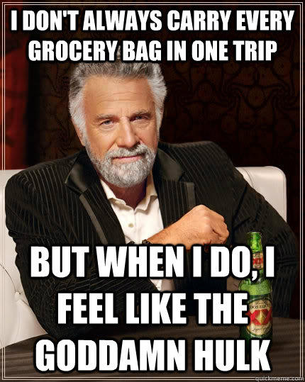 I don't always carry every grocery bag in one trip But when i do, i feel like the goddamn hulk