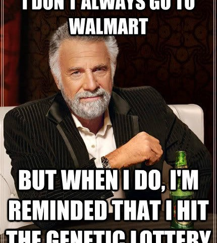 I don't always go to walmart but when I do, i'm reminded that i hit the genetic lottery