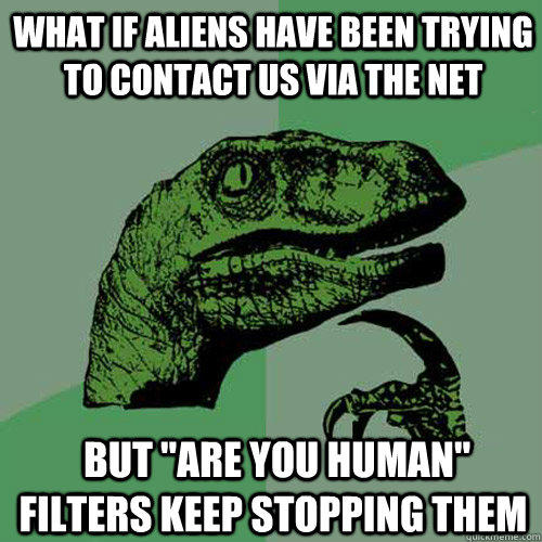 "What if aliens have been trying to contact us via the net  but ""are you human"" filters keep stopping them"