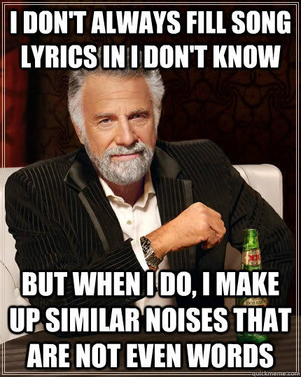 I don't always fill song lyrics in i don't know but when i do, i make up similar noises that are not even words