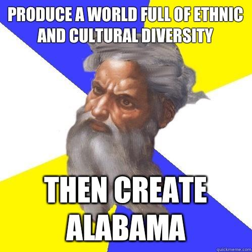 Produce a world full of ethnic and cultural diversity Then create Alabama