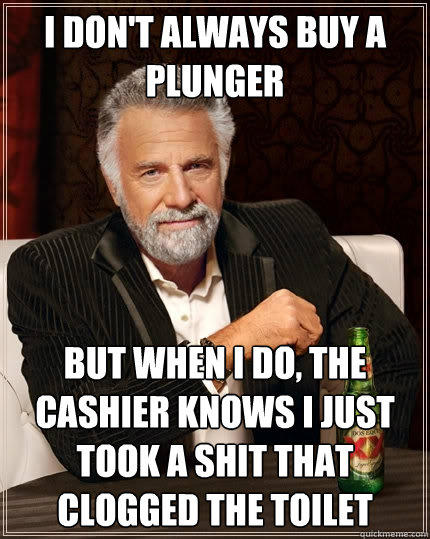 I don't always buy a plunger But when I do, the cashier knows i just took a shit that clogged the toilet