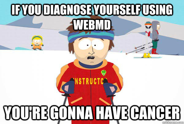 If you Diagnose yourself using webmd You're gonna have Cancer