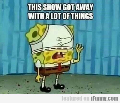 This Show Got Away With A Lot Of Things...